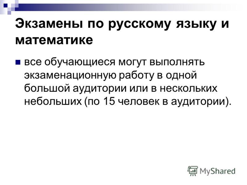 Экзамены по русскому языку и математике все обучающиеся могут выполнять экзаменационную работу в одной большой аудитории или в нескольких небольших (по 15 человек в аудитории).