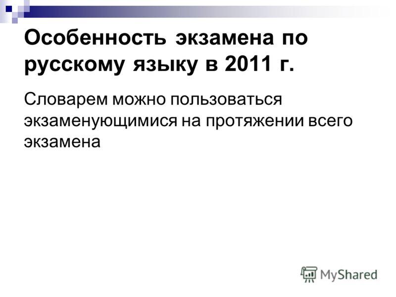 Особенность экзамена по русскому языку в 2011 г. Словарем можно пользоваться экзаменующимися на протяжении всего экзамена