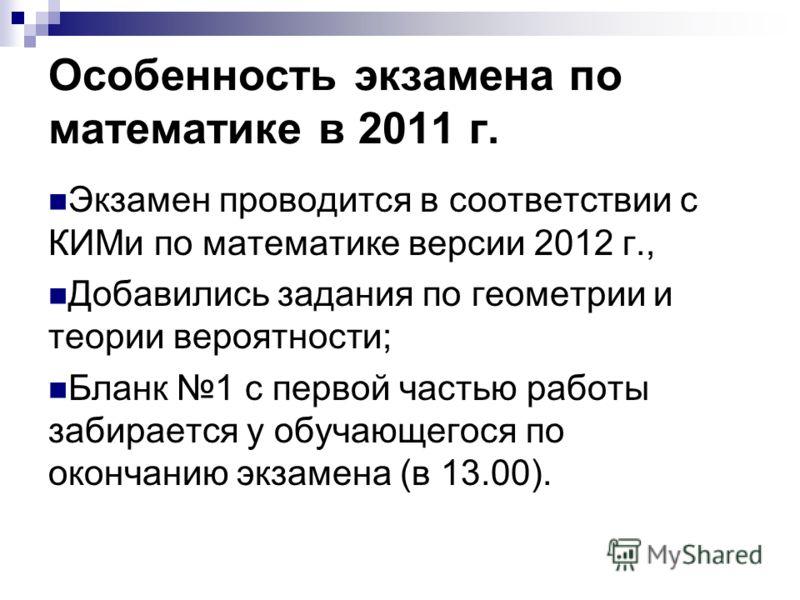 Особенность экзамена по математике в 2011 г. Экзамен проводится в соответствии с КИМи по математике версии 2012 г., Добавились задания по геометрии и теории вероятности; Бланк 1 с первой частью работы забирается у обучающегося по окончанию экзамена (