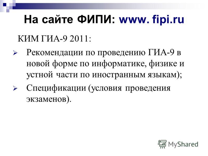 На сайте ФИПИ: www. fipi.ru КИМ ГИА-9 2011: Рекомендации по проведению ГИА-9 в новой форме по информатике, физике и устной части по иностранным языкам); Спецификации (условия проведения экзаменов).