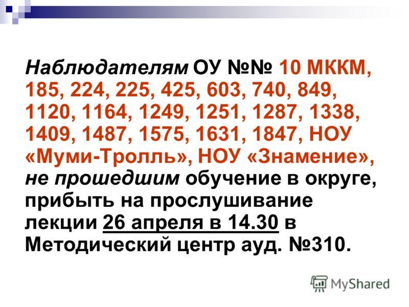 Наблюдателям ОУ 10 МККМ, 185, 224, 225, 425, 603, 740, 849, 1120, 1164, 1249, 1251, 1287, 1338, 1409, 1487, 1575, 1631, 1847, НОУ «Муми-Тролль», НОУ «Знамение», не прошедшим обучение в округе, прибыть на прослушивание лекции 26 апреля в 14.30 в Метод