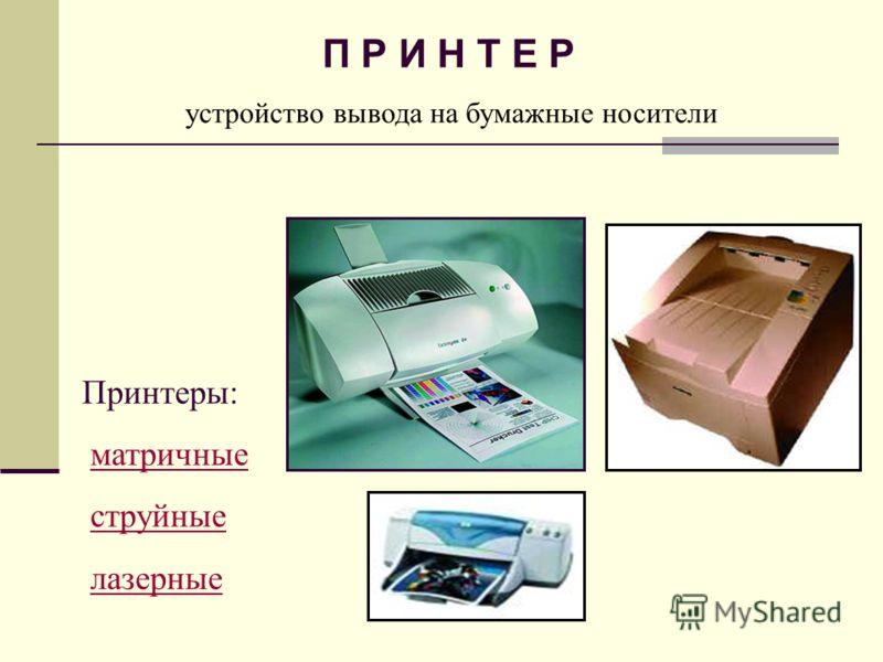 П Р И Н Т Е Р устройство вывода на бумажные носители Принтеры: матричные струйные лазерные