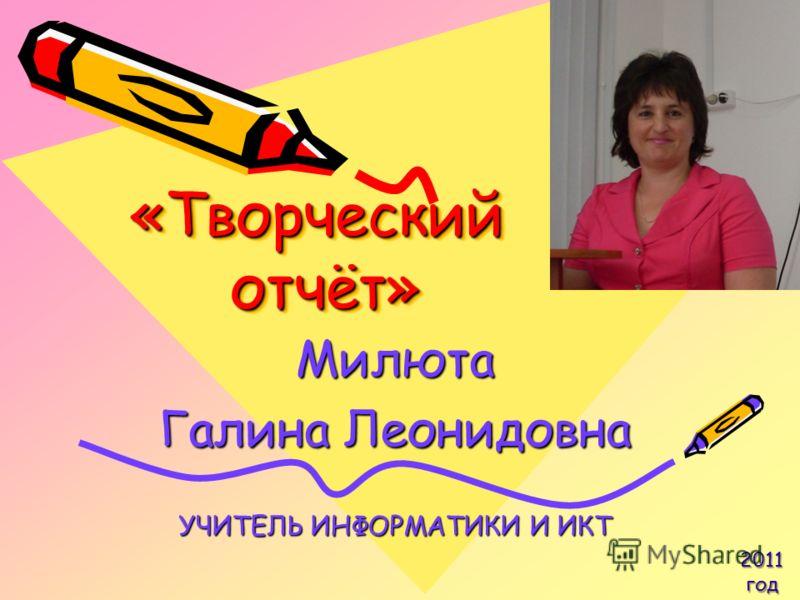 «Творческий отчёт» Милюта Галина Леонидовна УЧИТЕЛЬ ИНФОРМАТИКИ И ИКТ 2011 год