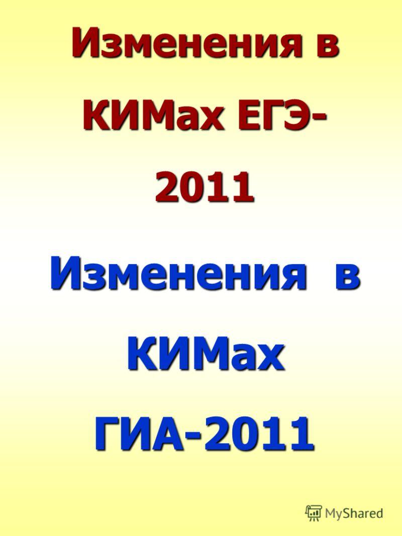 Изменения в КИМах ЕГЭ- 2011 Изменения в КИМах ГИА-2011