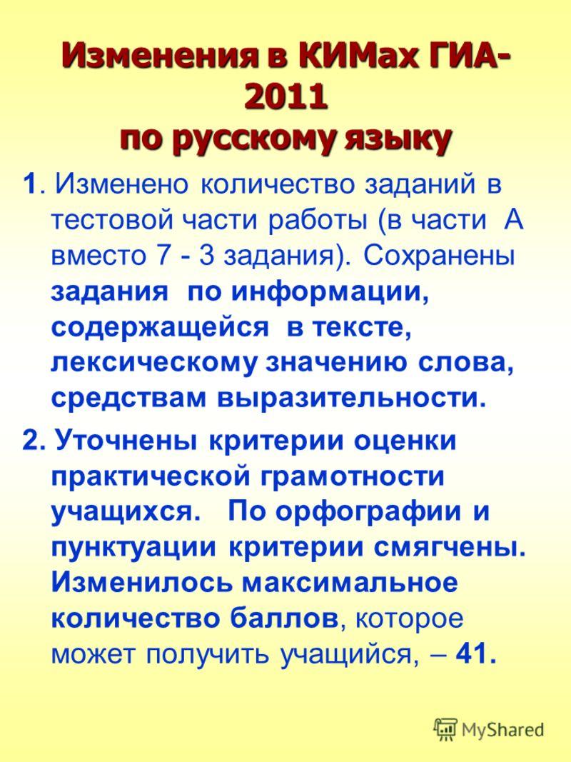Изменения в КИМах ГИА- 2011 по русскому языку 1. Изменено количество заданий в тестовой части работы (в части А вместо 7 - 3 задания). Сохранены задания по информации, содержащейся в тексте, лексическому значению слова, средствам выразительности. 2.