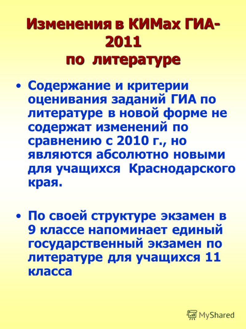 Изменения в КИМах ГИА- 2011 по литературе Содержание и критерии оценивания заданий ГИА по литературе в новой форме не содержат изменений по сравнению с 2010 г., но являются абсолютно новыми для учащихся Краснодарского края. По своей структуре экзамен