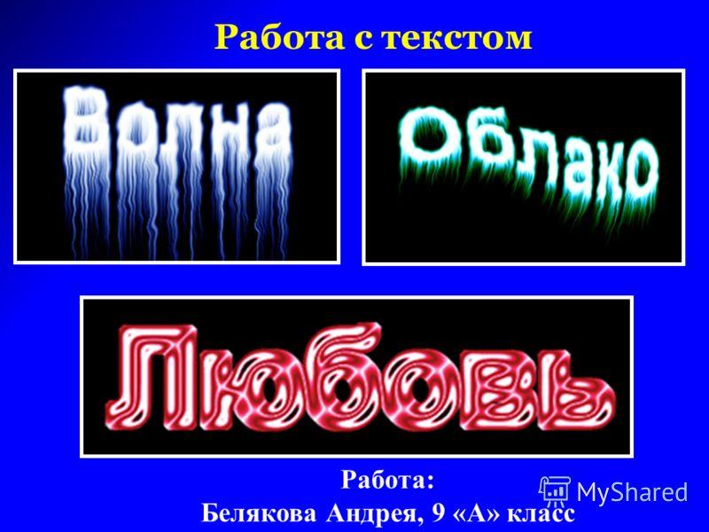 Работа с текстом Работа: Белякова Андрея, 9 «А» класс