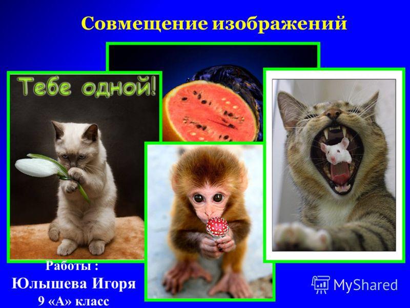 Совмещение изображений Работы : Юлышева Игоря 9 «А» класс