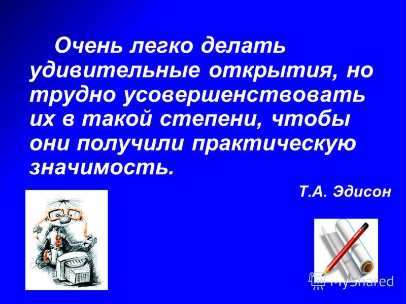 Очень легко делать удивительные открытия, но трудно усовершенствовать их в такой степени, чтобы они получили практическую значимость. Т.А. Эдисон