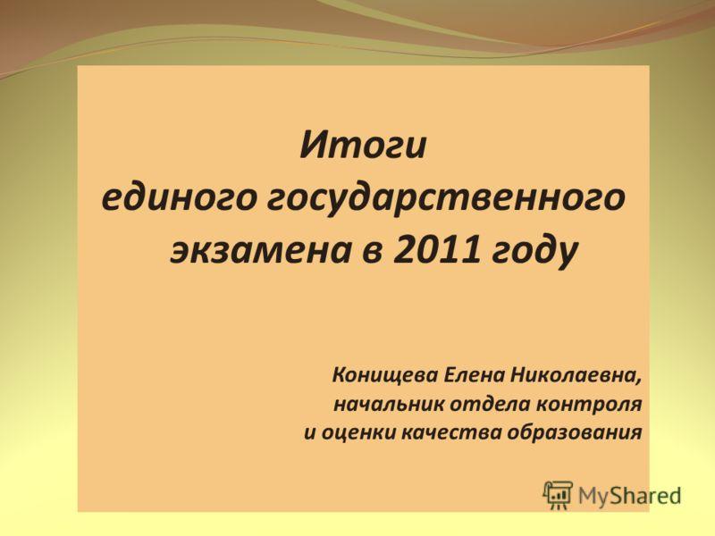 Итоги единого государственного экзамена в 2011 году Конищева Елена Николаевна, начальник отдела контроля и оценки качества образования