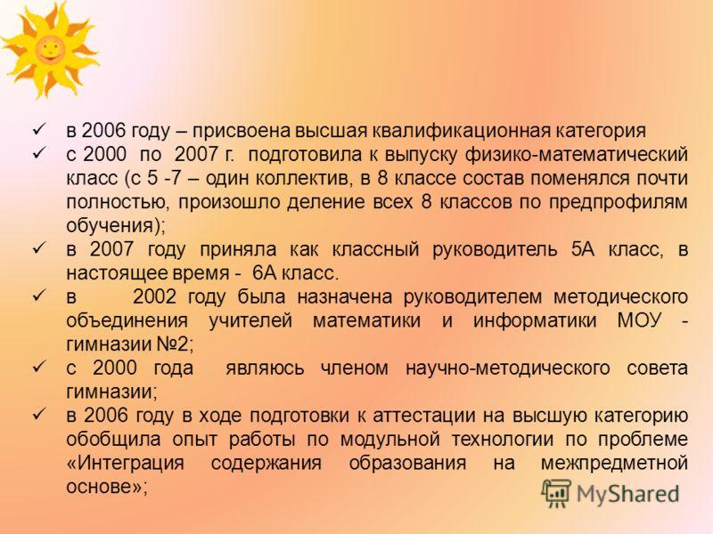 в 2006 году – присвоена высшая квалификационная категория с 2000 по 2007 г. подготовила к выпуску физико-математический класс (с 5 -7 – один коллектив, в 8 классе состав поменялся почти полностью, произошло деление всех 8 классов по предпрофилям обуч