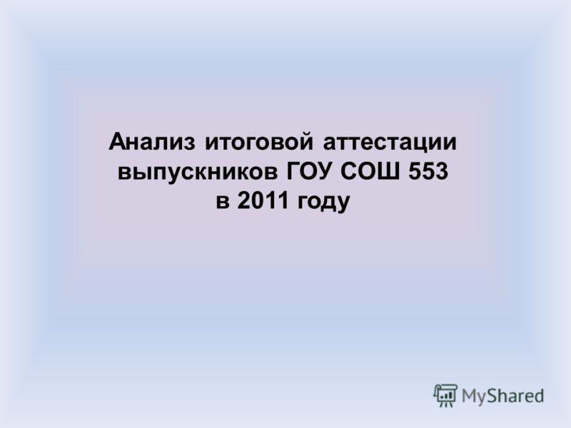Анализ итоговой аттестации выпускников ГОУ СОШ 553 в 2011 году