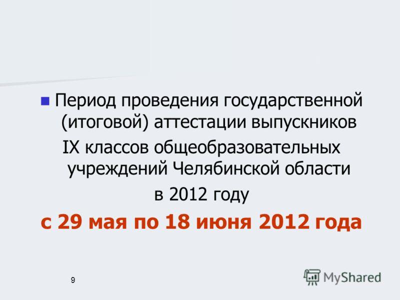 9 Период проведения государственной (итоговой) аттестации выпускников IX классов общеобразовательных учреждений Челябинской области в 2012 году с 29 мая по 18 июня 2012 года