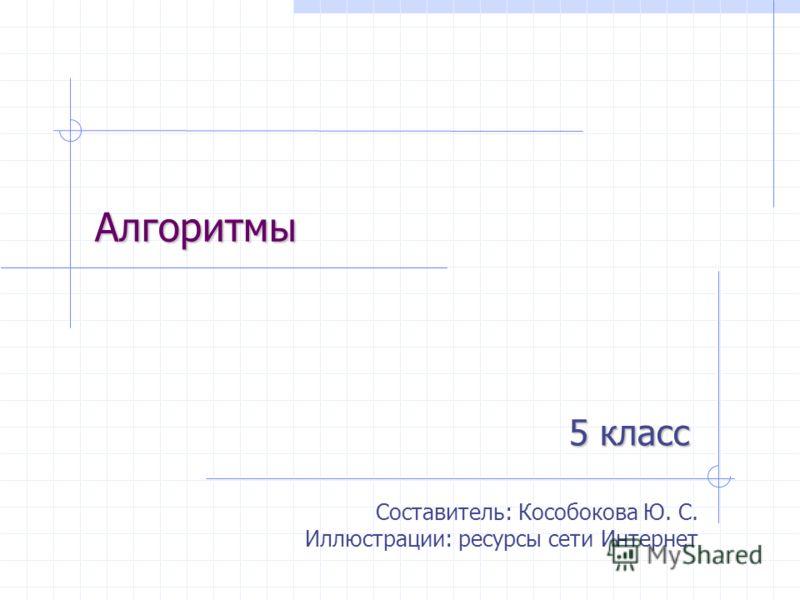Алгоритмы 5 класс Составитель: Кособокова Ю. С. Иллюстрации: ресурсы сети Интернет