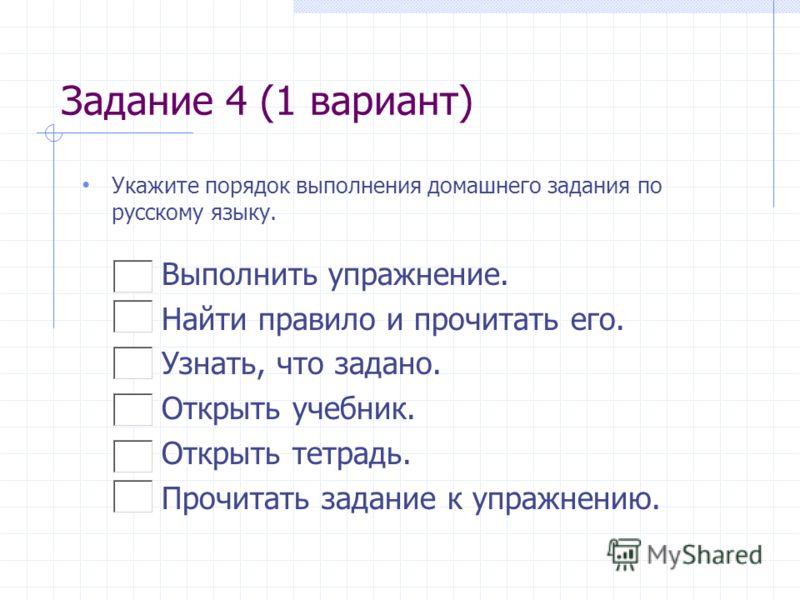 Задание 4 (1 вариант) Укажите порядок выполнения домашнего задания по русскому языку. Выполнить упражнение. Найти правило и прочитать его. Узнать, что задано. Открыть учебник. Открыть тетрадь. Прочитать задание к упражнению.