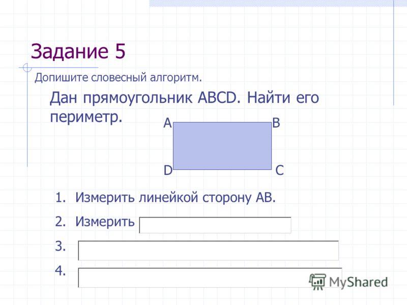Задание 5 Допишите словесный алгоритм. Дан прямоугольник АВСD. Найти его периметр. АВ СD 1.Измерить линейкой сторону АВ. 2.Измерить 3. 4.