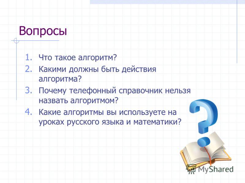 Вопросы 1. Что такое алгоритм? 2. Какими должны быть действия алгоритма? 3. Почему телефонный справочник нельзя назвать алгоритмом? 4. Какие алгоритмы вы используете на уроках русского языка и математики?