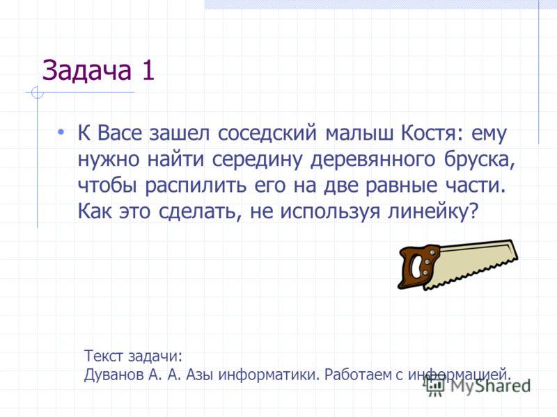 Задача 1 К Васе зашел соседский малыш Костя: ему нужно найти середину деревянного бруска, чтобы распилить его на две равные части. Как это сделать, не используя линейку? Текст задачи: Дуванов А. А. Азы информатики. Работаем с информацией.