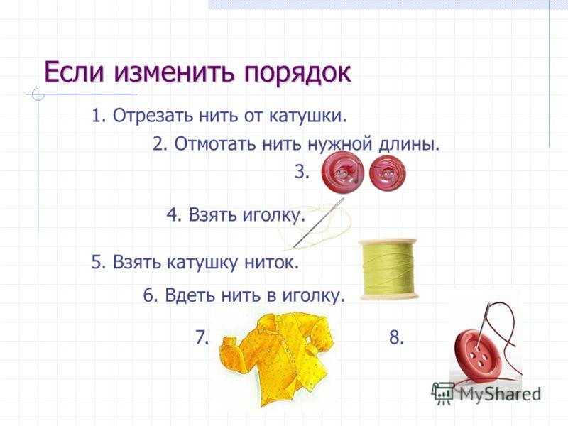 5. Взять катушку ниток. 2. Отмотать нить нужной длины. 1. Отрезать нить от катушки. 4. Взять иголку. 6. Вдеть нить в иголку. 3. 7.8. Если изменить порядок