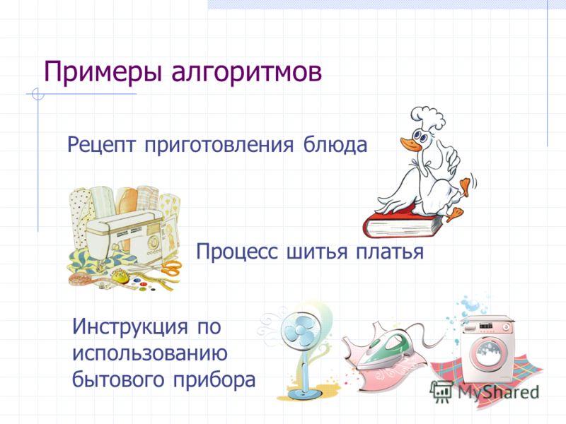 Примеры алгоритмов Рецепт приготовления блюда Процесс шитья платья Инструкция по использованию бытового прибора