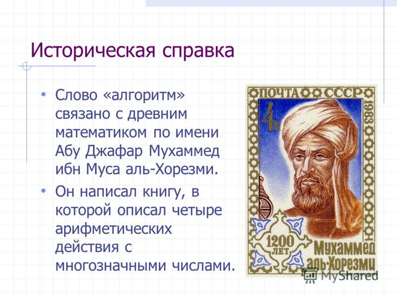Историческая справка Слово «алгоритм» связано с древним математиком по имени Абу Джафар Мухаммед ибн Муса аль-Хорезми. Он написал книгу, в которой описал четыре арифметических действия с многозначными числами.