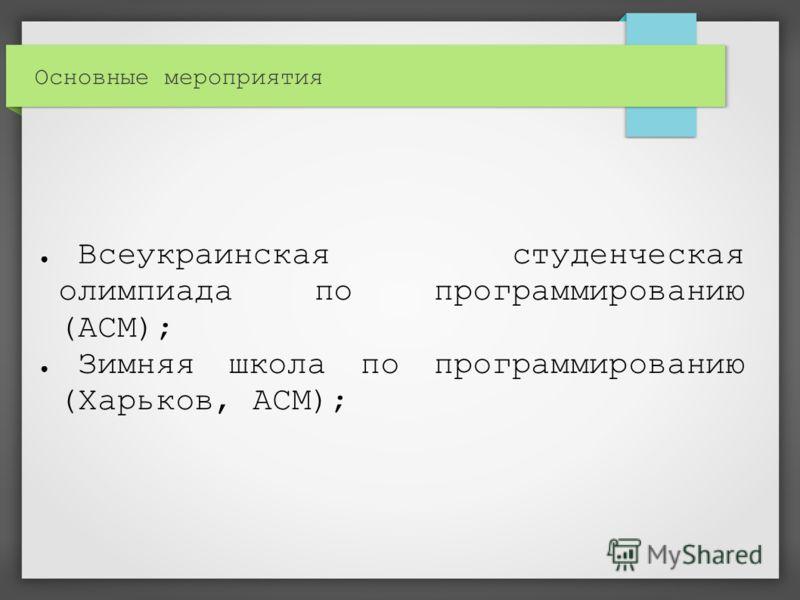 Основные мероприятия Всеукраинская студенческая олимпиада по программированию (ACM); Зимняя школа по программированию (Харьков, ACM);