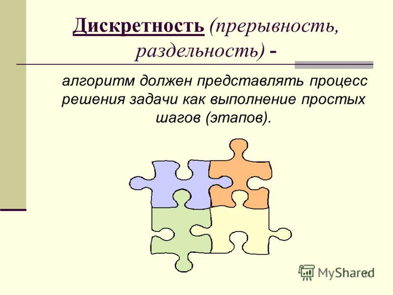 13 Дискретность (прерывность, раздельность) - алгоритм должен представлять процесс решения задачи как выполнение простых шагов (этапов).