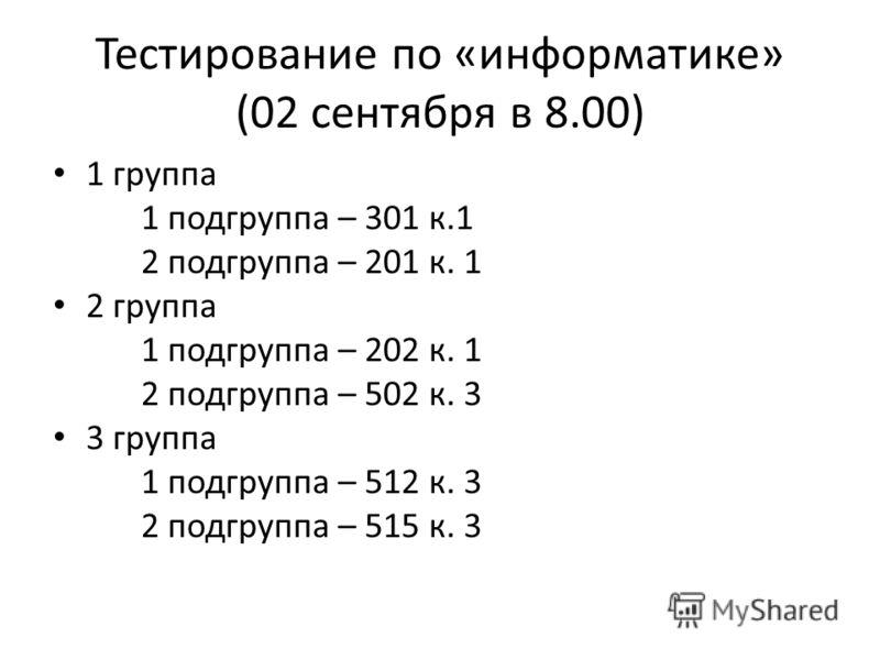 Тестирование по «информатике» (02 сентября в 8.00) 1 группа 1 подгруппа – 301 к.1 2 подгруппа – 201 к. 1 2 группа 1 подгруппа – 202 к. 1 2 подгруппа – 502 к. 3 3 группа 1 подгруппа – 512 к. 3 2 подгруппа – 515 к. 3