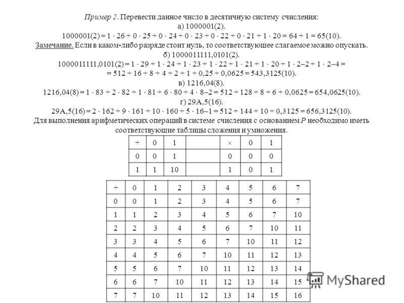 Пример 2. Перевести данное число в десятичную систему счисления: а) 1000001(2). 1000001(2) = 1 26 + 0 25 + 0 24 + 0 23 + 0 22 + 0 21 + 1 20 = 64 + 1 = 65(10). Замечание. Если в каком-либо разряде стоит нуль, то соответствующее слагаемое можно опускат