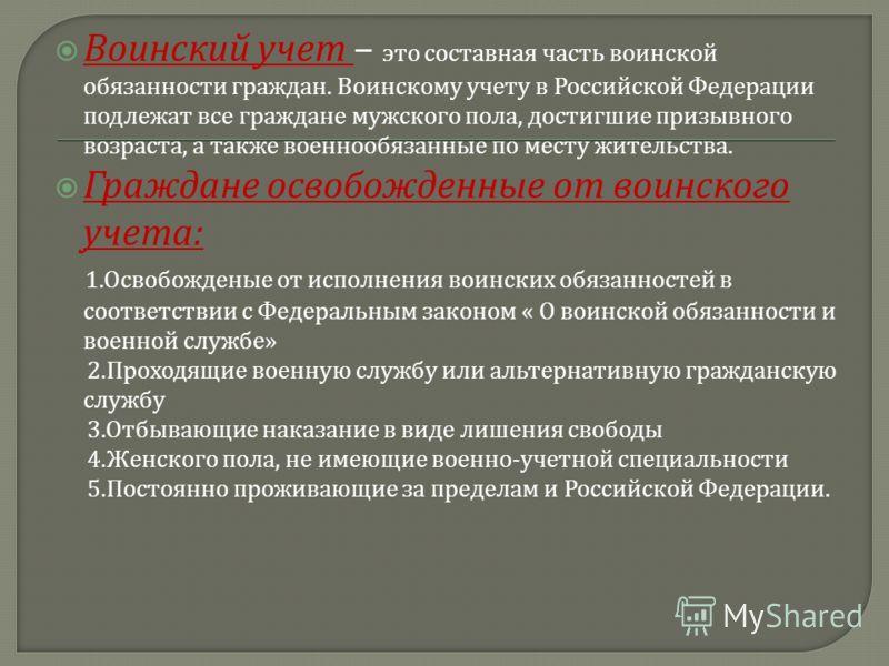 Воинский учет – это составная часть воинской обязанности граждан. Воинскому учету в Российской Федерации подлежат все граждане мужского пола, достигшие призывного возраста, а также военнообязанные по месту жительства. Граждане освобожденные от воинск