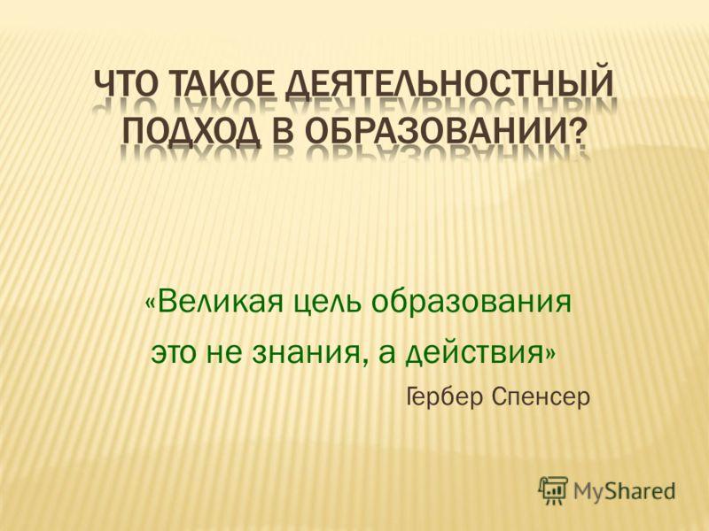 ЧТО ТАКОЕ ДЕЯТЕЛЬНОСТНЫЙ ПОДХОД В ОБРАЗОВАНИИ? «Великая цель образования это не знания, а действия» Гербер Спенсер