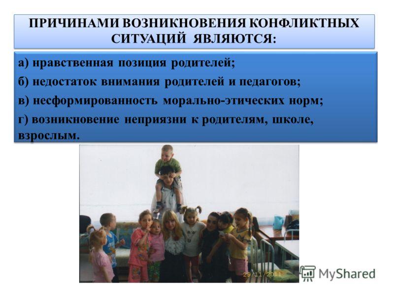 ПРИЧИНАМИ ВОЗНИКНОВЕНИЯ КОНФЛИКТНЫХ СИТУАЦИЙ ЯВЛЯЮТСЯ: а) нравственная позиция родителей; б) недостаток внимания родителей и педагогов; в) несформированность морально-этических норм; г) возникновение неприязни к родителям, школе, взрослым. а) нравств