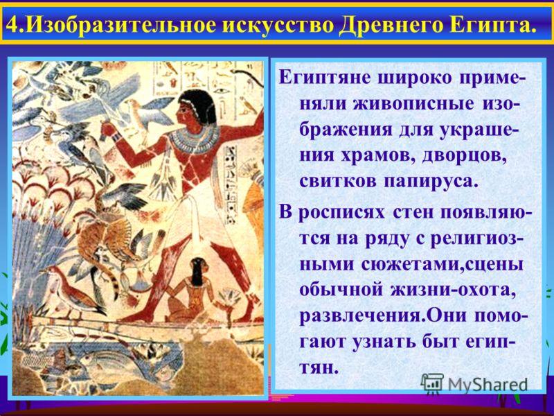 Египтяне широко приме- няли живописные изо- бражения для украше- ния храмов, дворцов, свитков папируса. В росписях стен появляю- тся на ряду с религиоз- ными сюжетами,сцены обычной жизни-охота, развлечения.Они помо- гают узнать быт егип- тян. 4.Изобр