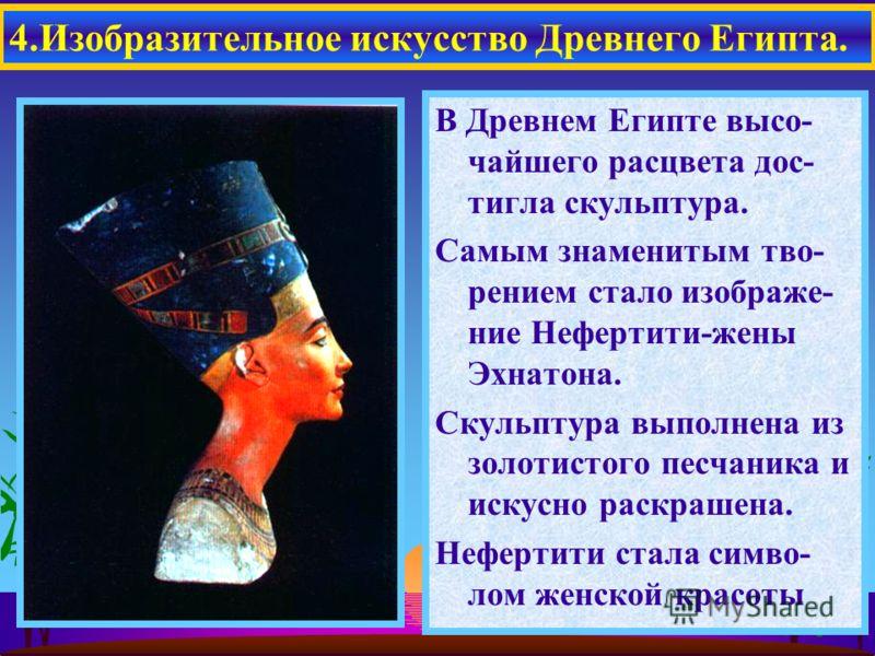 В Древнем Египте высо- чайшего расцвета дос- тигла скульптура. Самым знаменитым тво- рением стало изображе- ние Нефертити-жены Эхнатона. Скульптура выполнена из золотистого песчаника и искусно раскрашена. Нефертити стала симво- лом женской красоты 4.