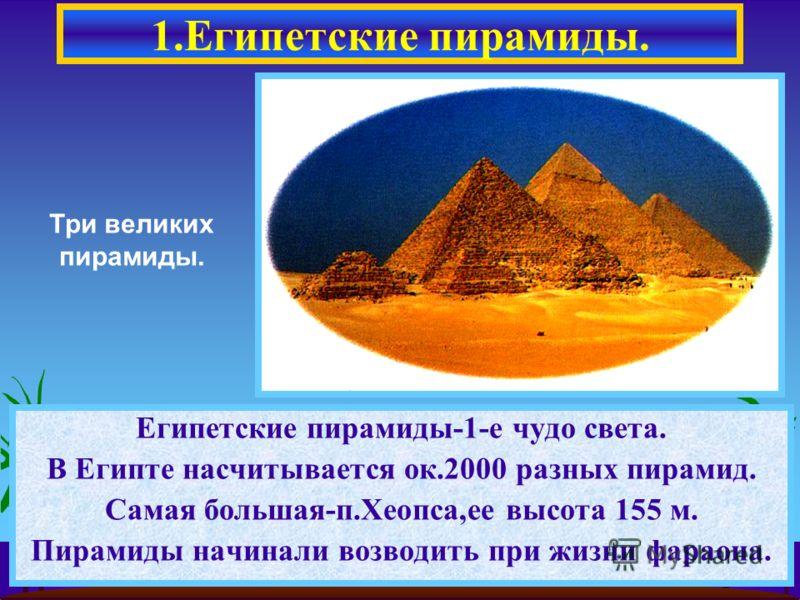 1.Египетские пирамиды. Египетские пирамиды-1-е чудо света. В Египте насчитывается ок.2000 разных пирамид. Самая большая-п.Хеопса,ее высота 155 м. Пирамиды начинали возводить при жизни фараона. Три великих пирамиды.