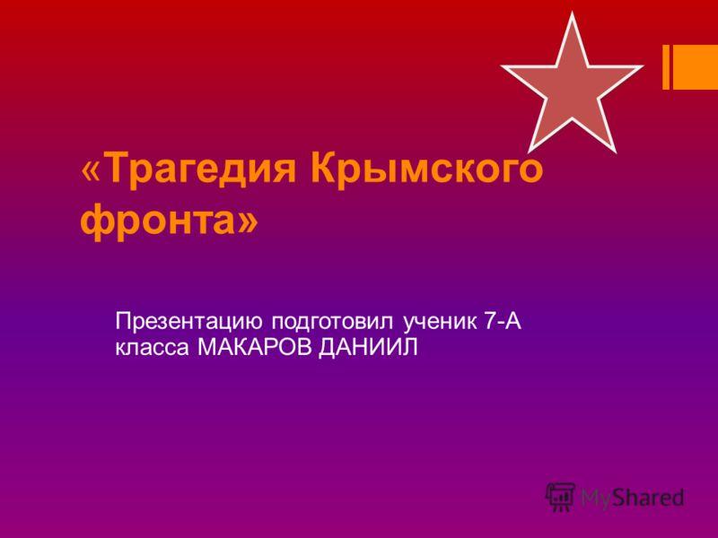 «Трагедия Крымского фронта» Презентацию подготовил ученик 7-А класса МАКАРОВ ДАНИИЛ