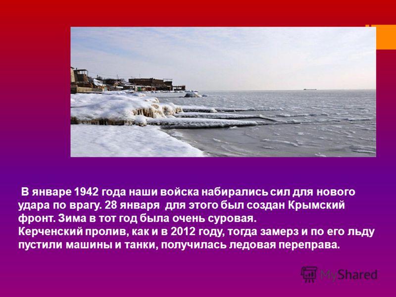 В январе 1942 года наши войска набирались сил для нового удара по врагу. 28 января для этого был создан Крымский фронт. Зима в тот год была очень суровая. Керченский пролив, как и в 2012 году, тогда замерз и по его льду пустили машины и танки, получи