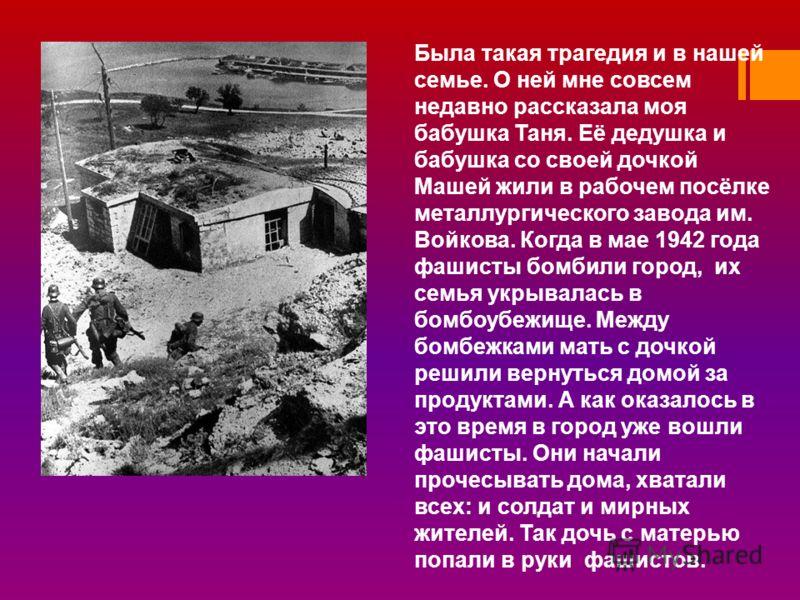 Была такая трагедия и в нашей семье. О ней мне совсем недавно рассказала моя бабушка Таня. Её дедушка и бабушка со своей дочкой Машей жили в рабочем посёлке металлургического завода им. Войкова. Когда в мае 1942 года фашисты бомбили город, их семья у