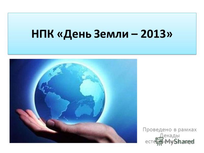 НПК «День Земли – 2013» Проведено в рамках Декады естественных наук