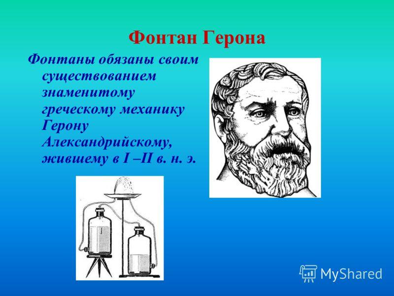 Фонтан Герона Фонтаны обязаны своим существованием знаменитому греческому механику Герону Александрийскому, жившему в I –II в. н. э.