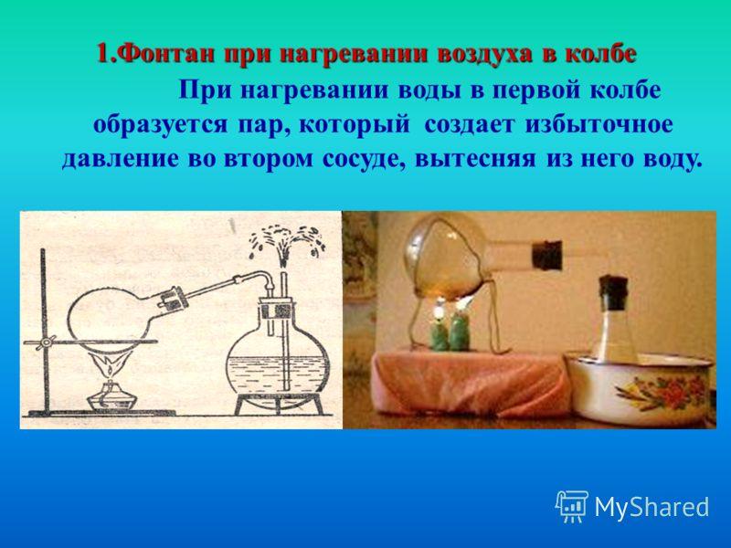 1.Фонтан при нагревании воздуха в колбе При нагревании воды в первой колбе образуется пар, который создает избыточное давление во втором сосуде, вытесняя из него воду.