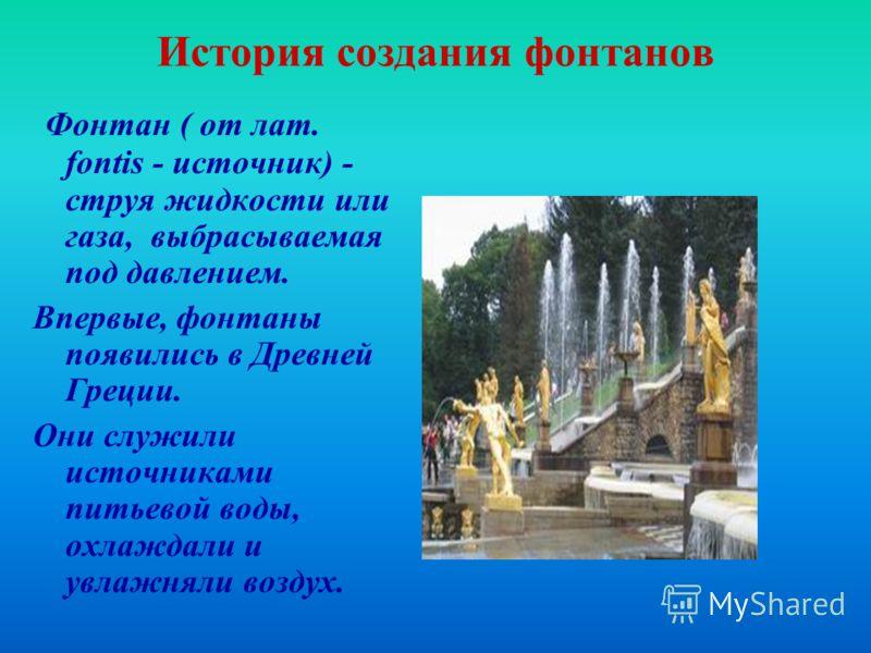 История создания фонтанов Фонтан ( от лат. fontis - источник) - струя жидкости или газа, выбрасываемая под давлением. Впервые, фонтаны появились в Древней Греции. Они служили источниками питьевой воды, охлаждали и увлажняли воздух.