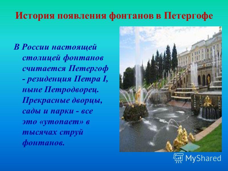 История появления фонтанов в Петергофе В России настоящей столицей фонтанов считается Петергоф - резиденция Петра I, ныне Петродворец. Прекрасные дворцы, сады и парки - все это «утопает» в тысячах струй фонтанов.