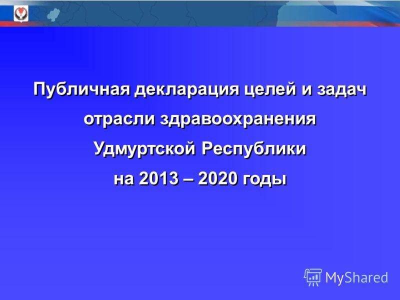 Публичная декларация целей и задач отрасли здравоохранения Удмуртской Республики на 2013 – 2020 годы Публичная декларация целей и задач отрасли здравоохранения Удмуртской Республики на 2013 – 2020 годы
