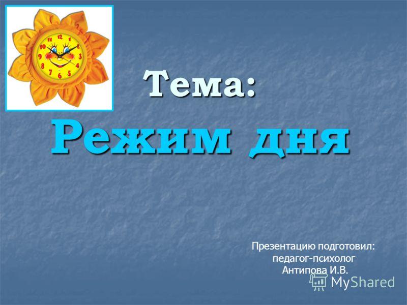 Тема: Режим дня Презентацию подготовил: педагог-психолог Антипова И.В.