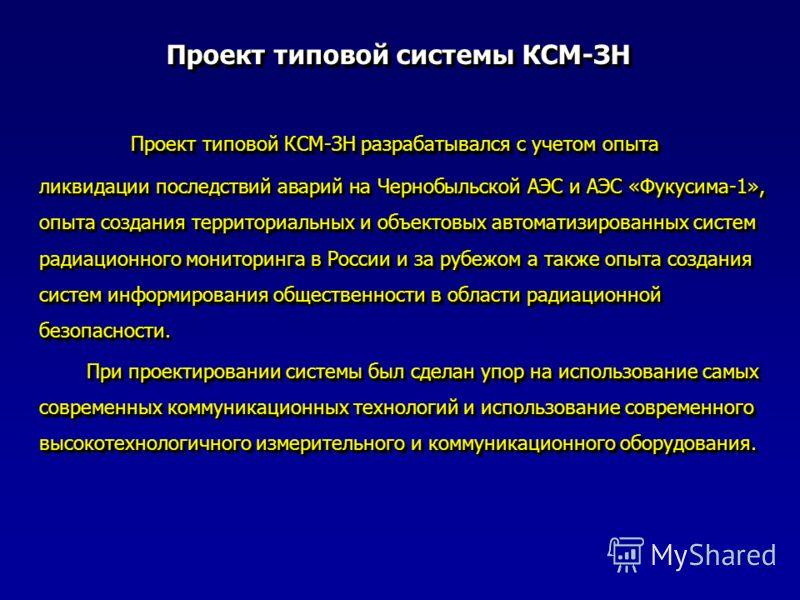 Проект типовой системы КСМ-ЗН Проект типовой КСМ-ЗН разрабатывался с учетом опыта ликвидации последствий аварий на Чернобыльской АЭС и АЭС «Фукусима-1», опыта создания территориальных и объектовых автоматизированных систем радиационного мониторинга в