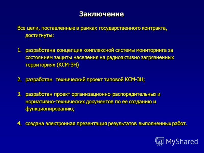 ЗаключениеЗаключение Все цели, поставленные в рамках государственного контракта, достигнуты: 1.разработана концепция комплексной системы мониторинга за состоянием защиты населения на радиоактивно загрязненных территориях (КСМ-ЗН) 2.разработан техниче