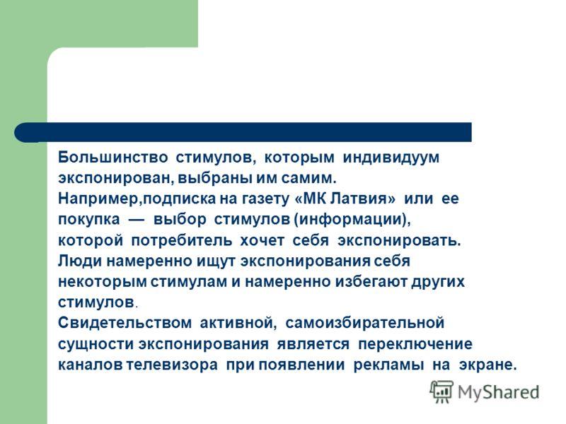 Большинство стимулов, которым индивидуум экспонирован, выбраны им самим. Например,подписка на газету «МК Латвия» или ее покупка выбор стимулов (информации), которой потребитель хочет себя экспонировать. Люди намеренно ищут экспонирования себя некотор