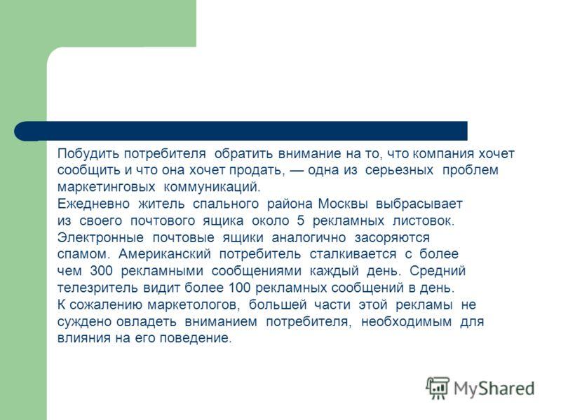 Побудить потребителя обратить внимание на то, что компания хочет сообщить и что она хочет продать, одна из серьезных проблем маркетинговых коммуникаций. Ежедневно житель спального района Москвы выбрасывает из своего почтового ящика около 5 рекламных