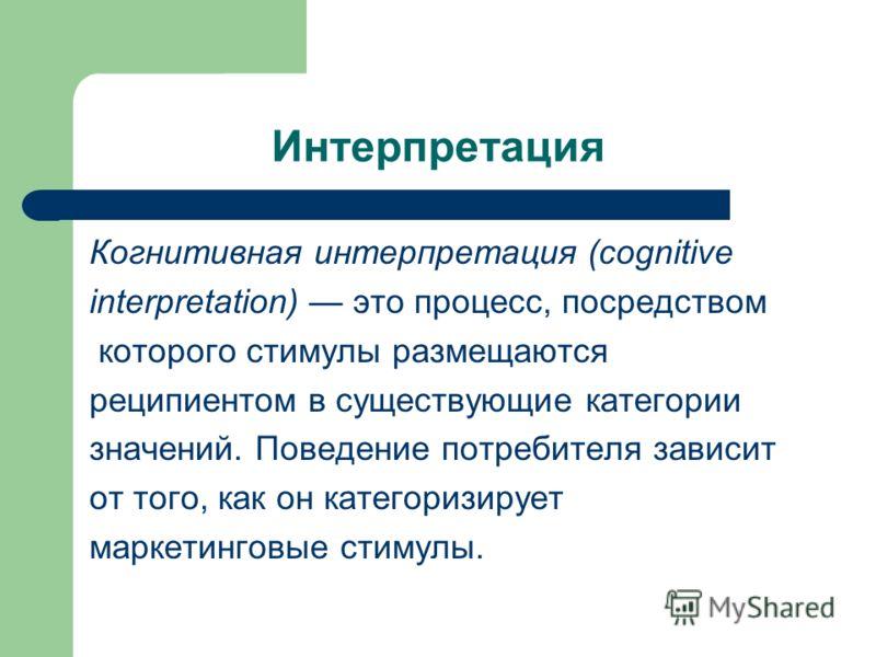 Интерпретация Когнитивная интерпретация (cognitive interpretation) это процесс, посредством которого стимулы размещаются реципиентом в существующие категории значений. Поведение потребителя зависит от того, как он категоризирует маркетинговые стимулы